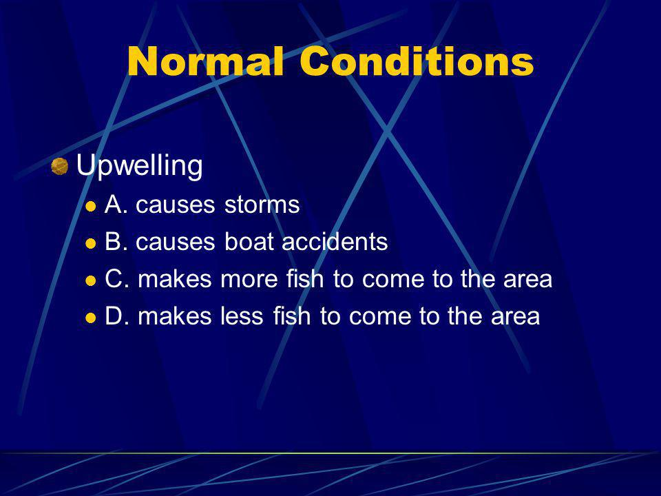 Normal Conditions Upwelling A. causes storms B. causes boat accidents