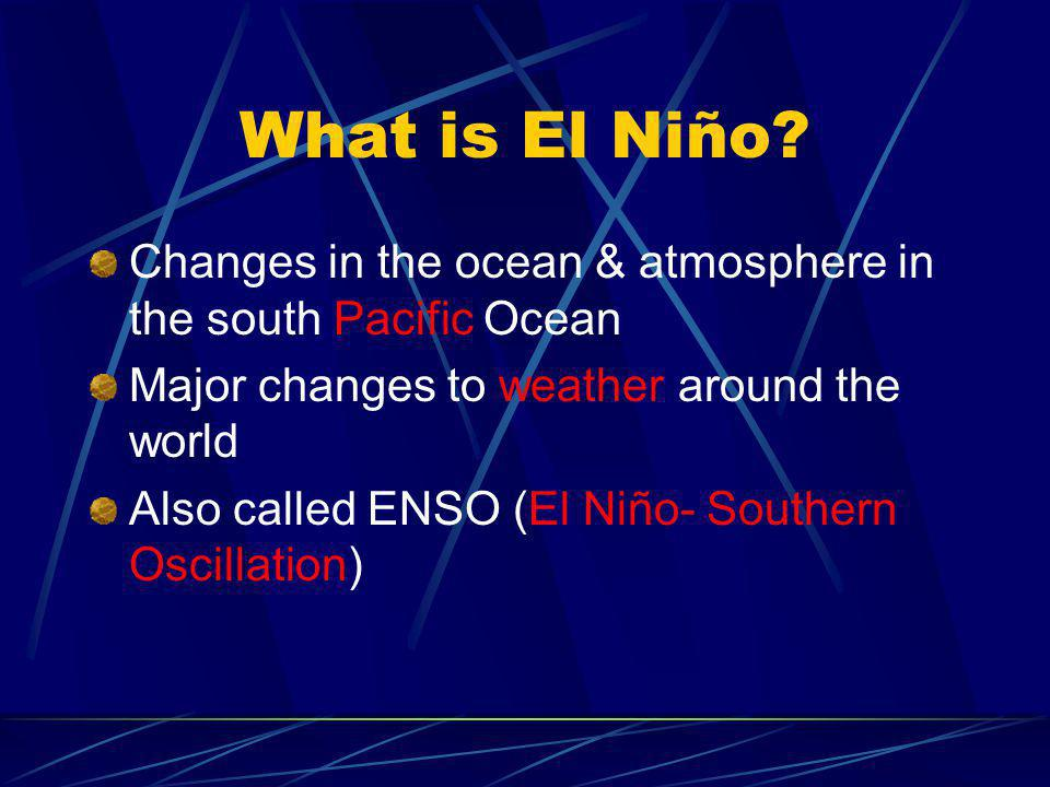 What is El Niño Changes in the ocean & atmosphere in the south Pacific Ocean. Major changes to weather around the world.