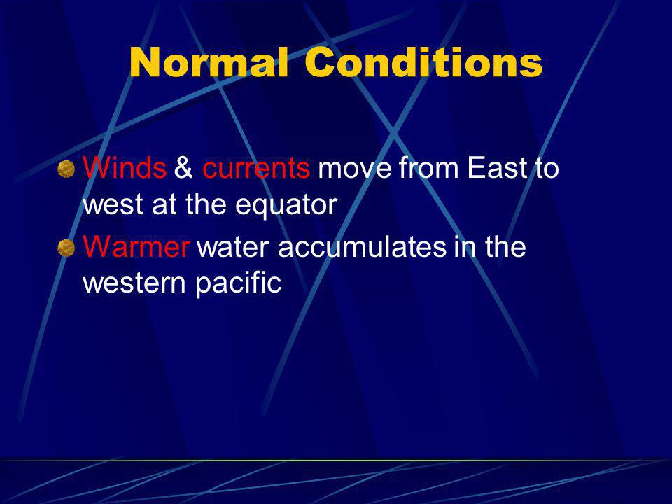 Normal Conditions Winds & currents move from East to west at the equator.