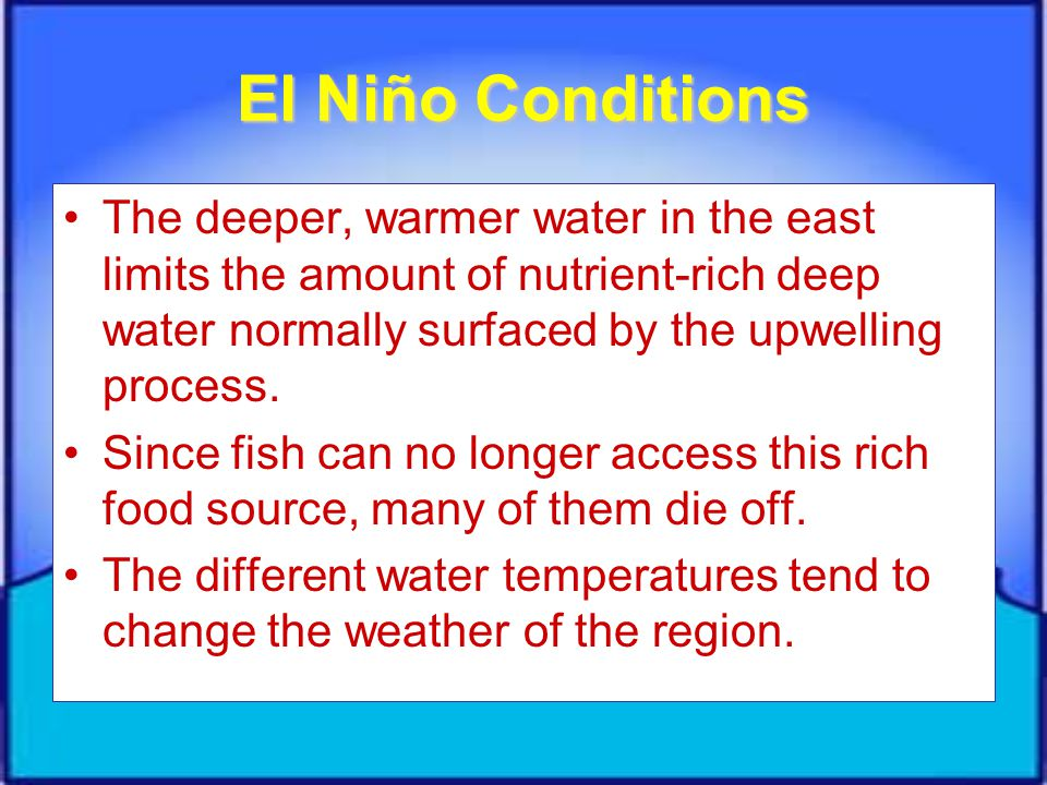 El Niño Conditions The deeper, warmer water in the east limits the amount of nutrient-rich deep water normally surfaced by the upwelling process.