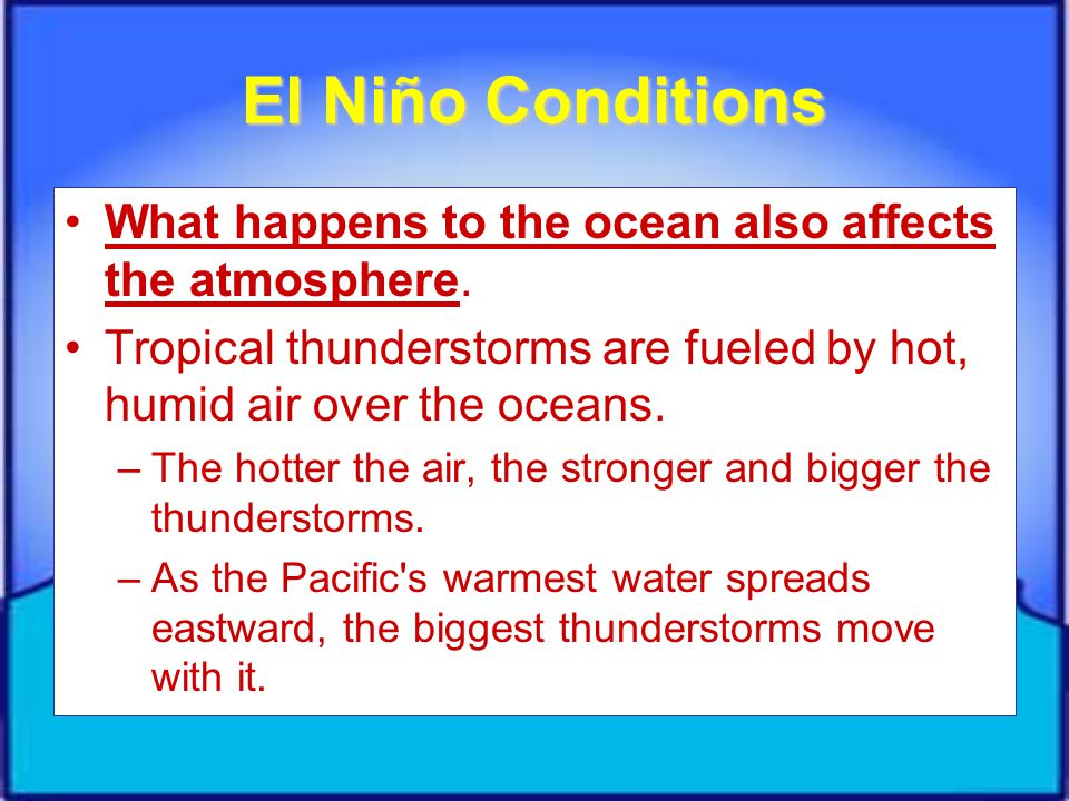 El Niño Conditions What happens to the ocean also affects the atmosphere. Tropical thunderstorms are fueled by hot, humid air over the oceans.