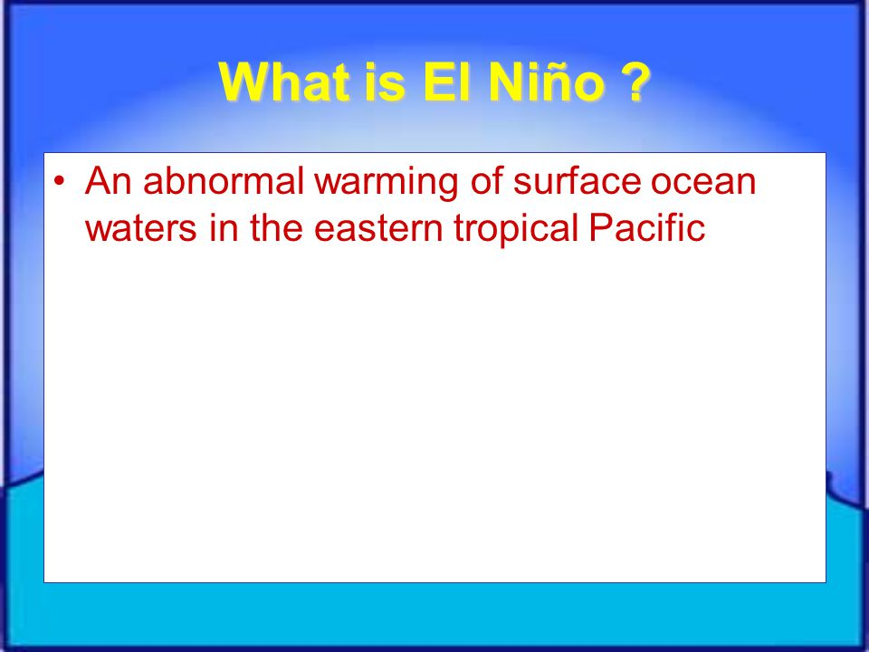 What is El Niño An abnormal warming of surface ocean waters in the eastern tropical Pacific