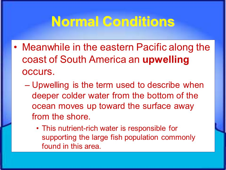 Normal Conditions Meanwhile in the eastern Pacific along the coast of South America an upwelling occurs.