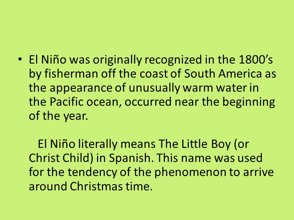 El Niño was originally recognized in the 1800's by fisherman off the coast of South America as the appearance of unusually warm water in the Pacific ocean, occurred near the beginning of the year.