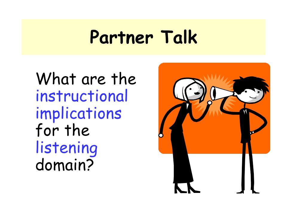 Partner Talk What are the instructional implications for the listening domain