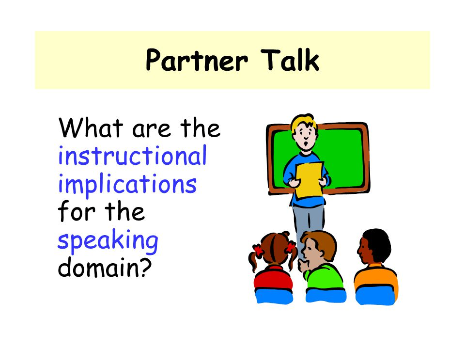 Partner Talk What are the instructional implications for the speaking domain