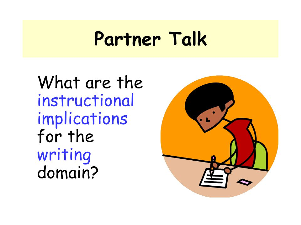 Partner Talk What are the instructional implications for the writing domain