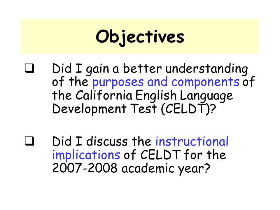 Objectives  Did I gain a better understanding of the purposes and components of the California English Language Development Test (CELDT)