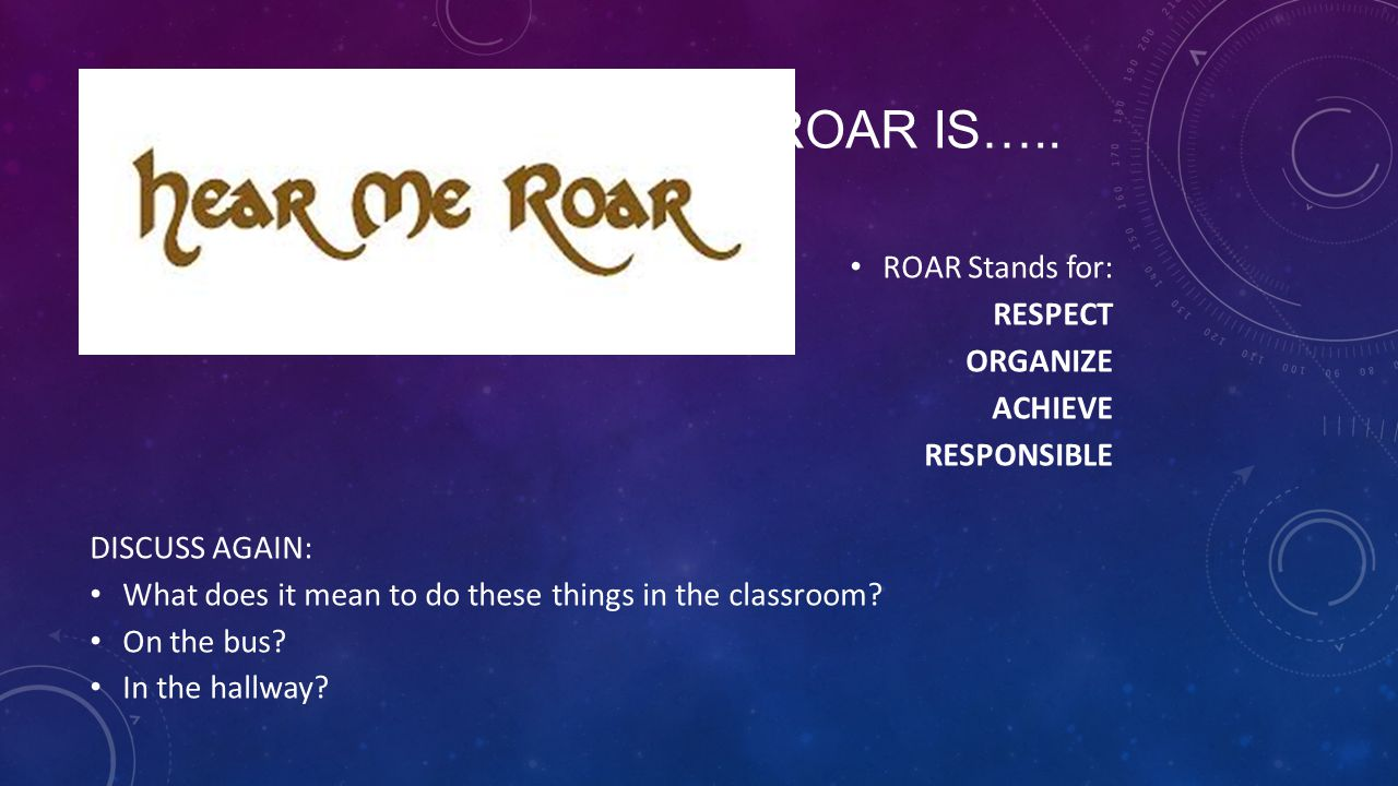 ROAR IS….. ROAR Stands for: RESPECT ORGANIZE ACHIEVE RESPONSIBLE