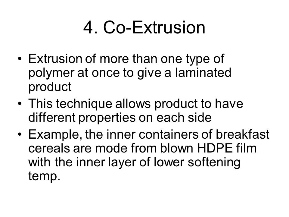 4. Co-Extrusion Extrusion of more than one type of polymer at once to give a laminated product.