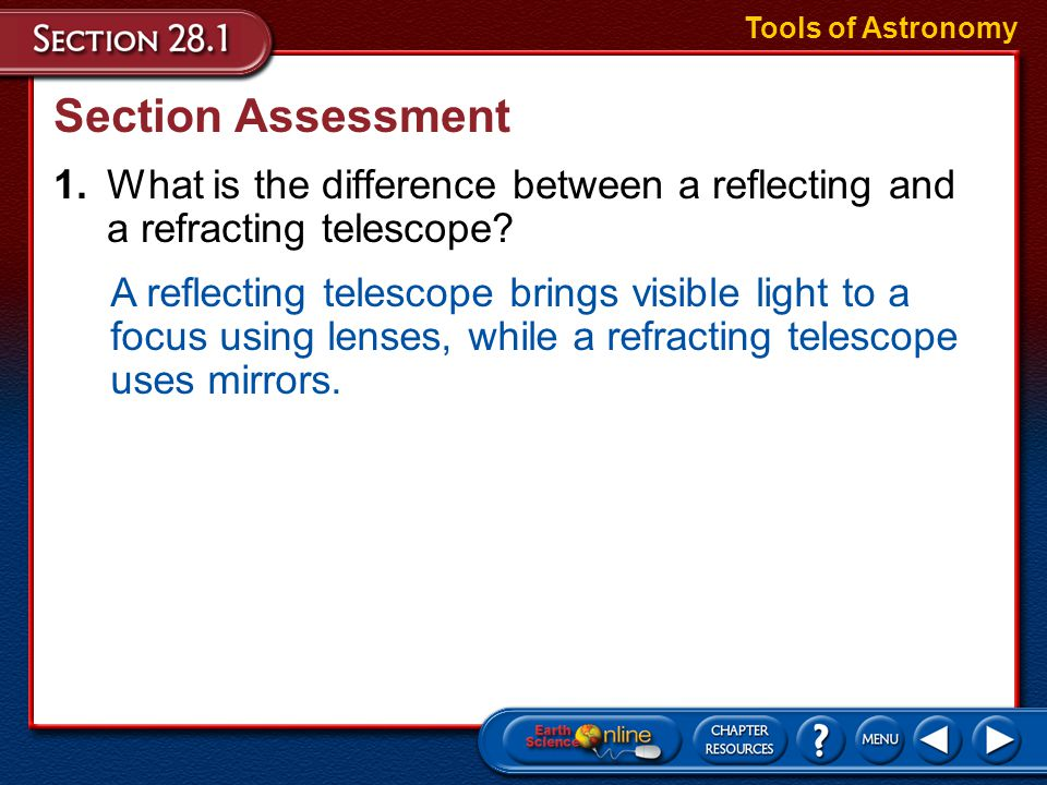 Tools of Astronomy Section Assessment. 1. What is the difference between a reflecting and a refracting telescope