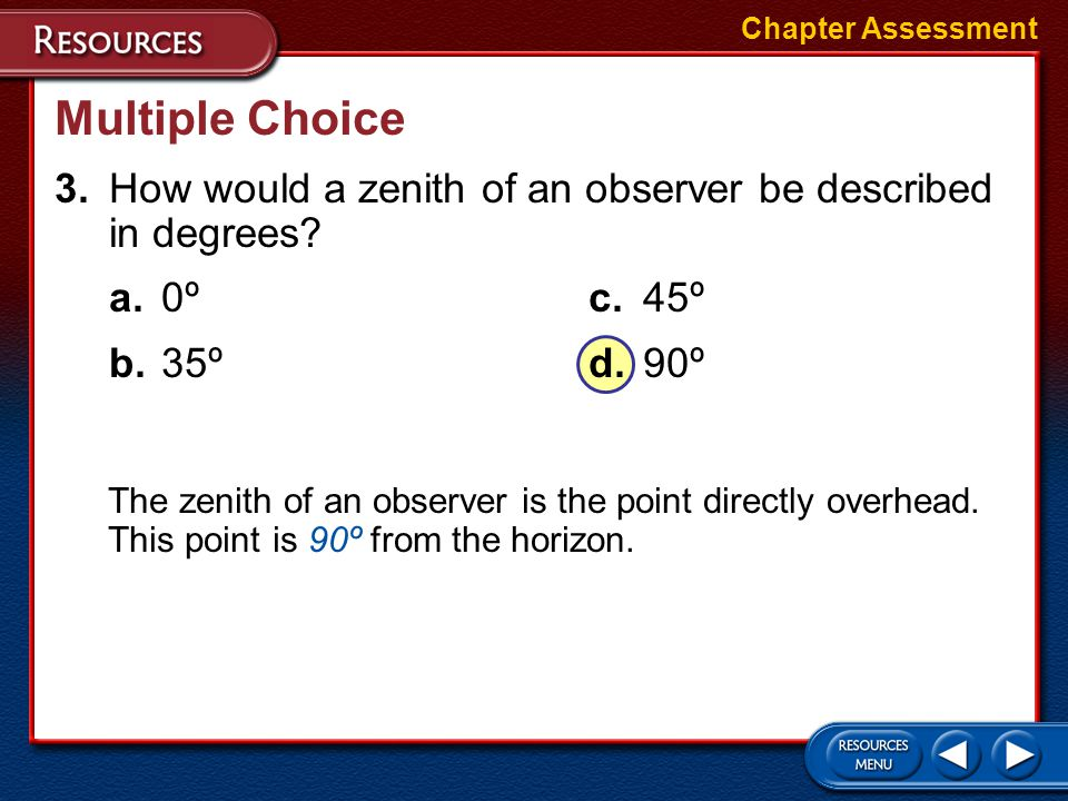 Chapter Assessment Multiple Choice. 3. How would a zenith of an observer be described in degrees a. 0º c. 45º.