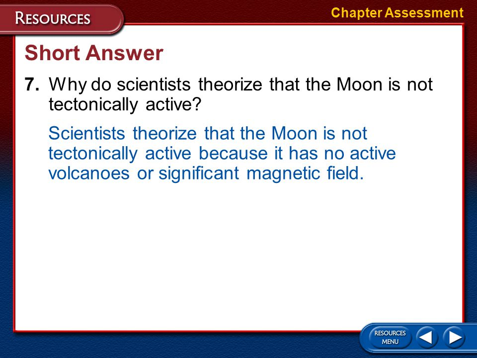 Chapter Assessment Short Answer. 7. Why do scientists theorize that the Moon is not tectonically active