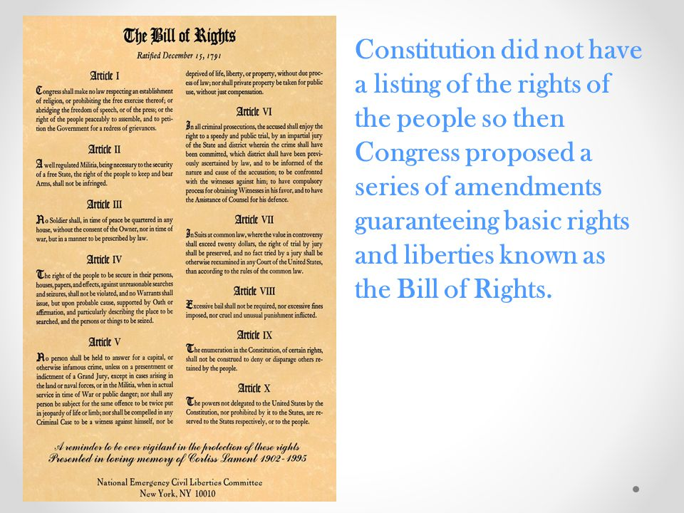 Constitution did not have a listing of the rights of the people so then Congress proposed a series of amendments guaranteeing basic rights and liberties known as the Bill of Rights.