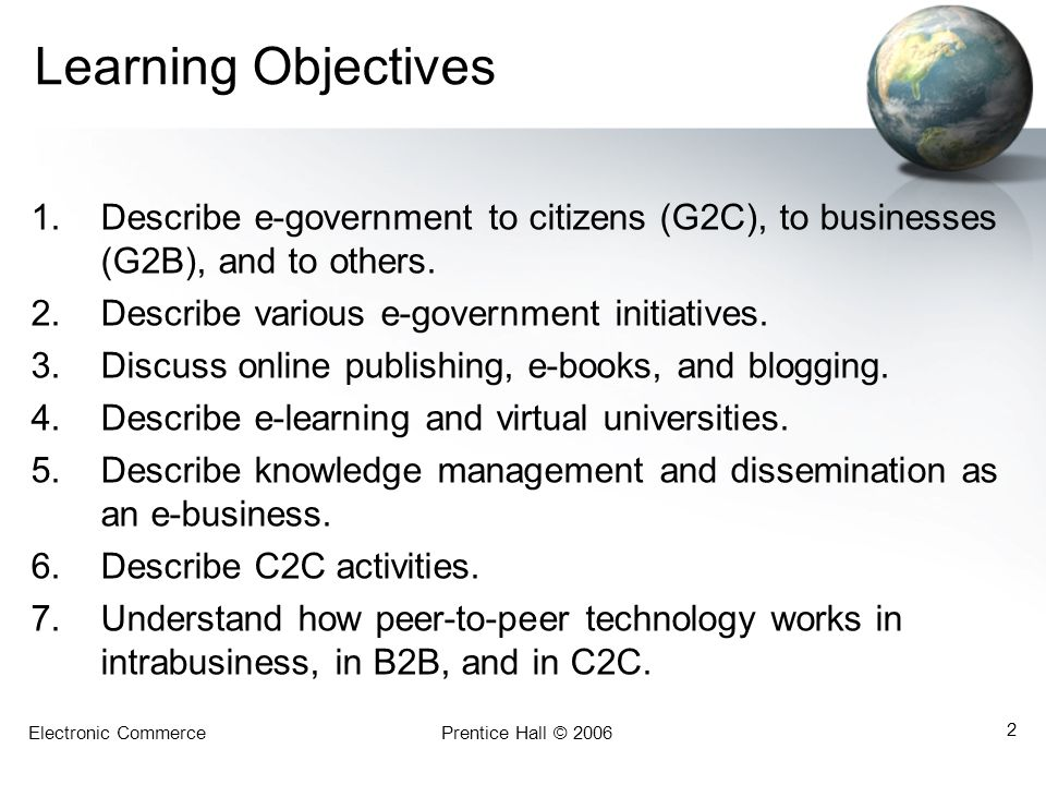 Learning Objectives Describe e-government to citizens (G2C), to businesses (G2B), and to others. Describe various e-government initiatives.