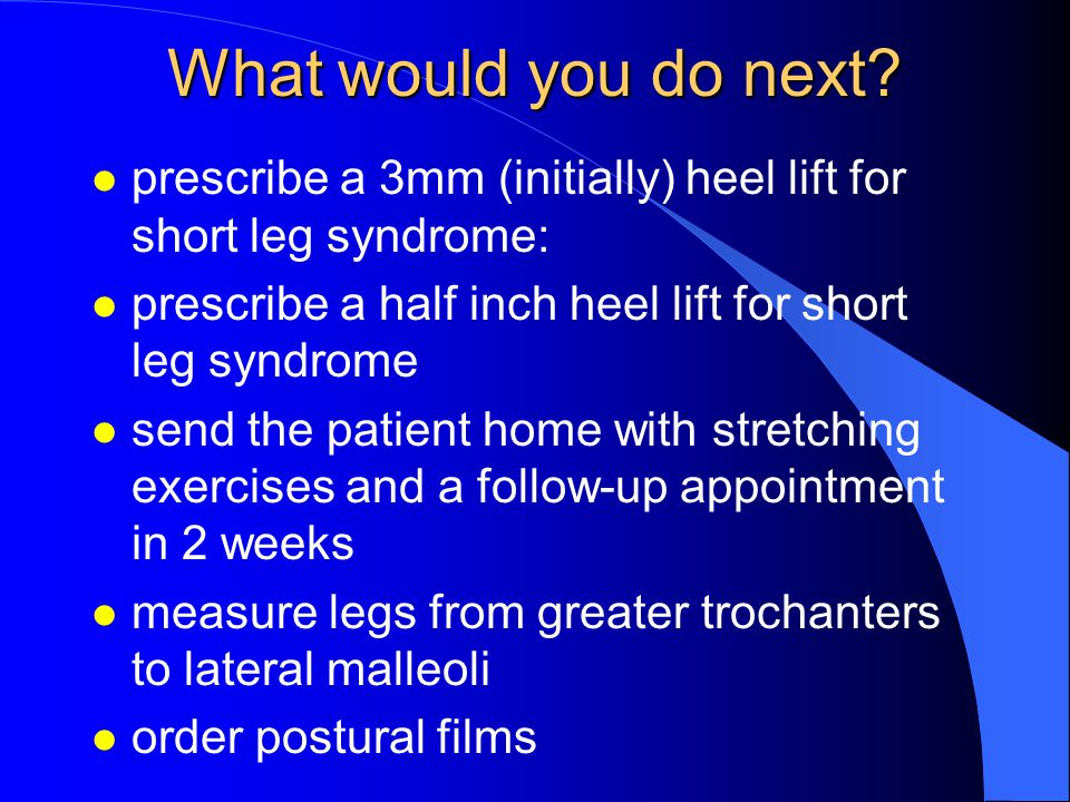 What would you do next prescribe a 3mm (initially) heel lift for short leg syndrome: prescribe a half inch heel lift for short leg syndrome.