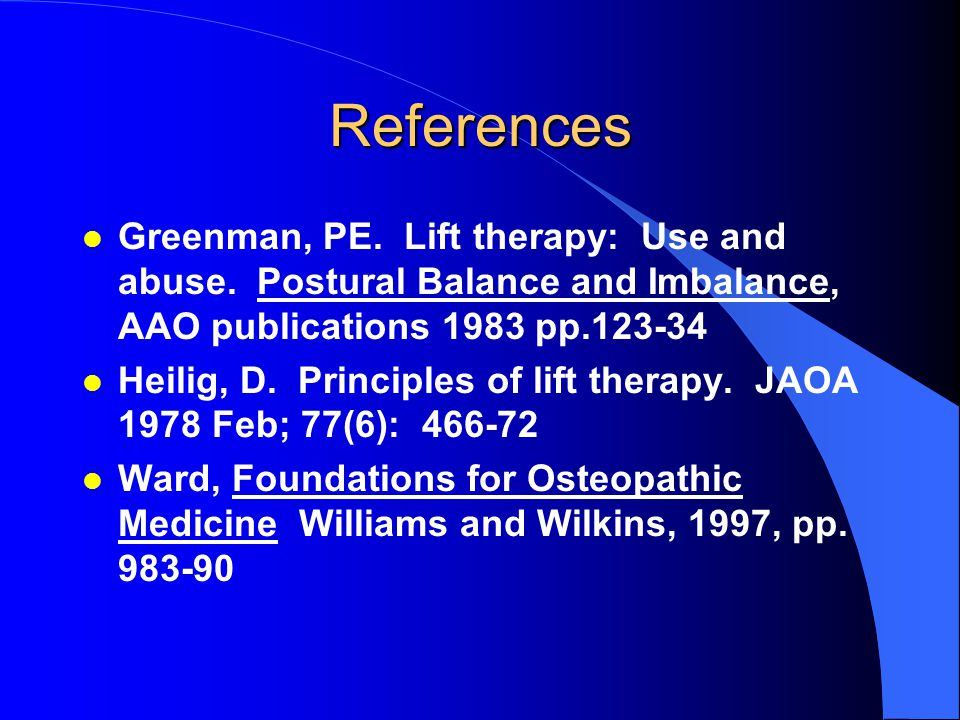 References Greenman, PE. Lift therapy: Use and abuse. Postural Balance and Imbalance, AAO publications 1983 pp.123-34.
