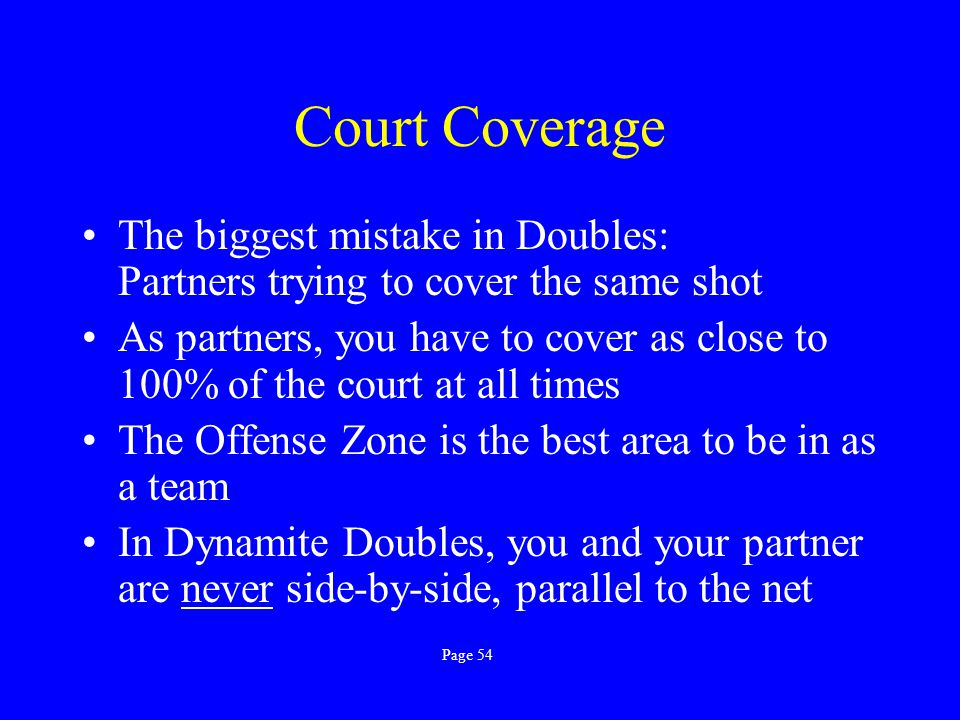 Court Coverage The biggest mistake in Doubles: Partners trying to cover the same shot.