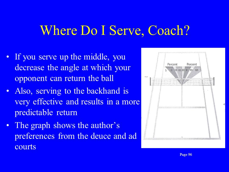 Where Do I Serve, Coach If you serve up the middle, you decrease the angle at which your opponent can return the ball.