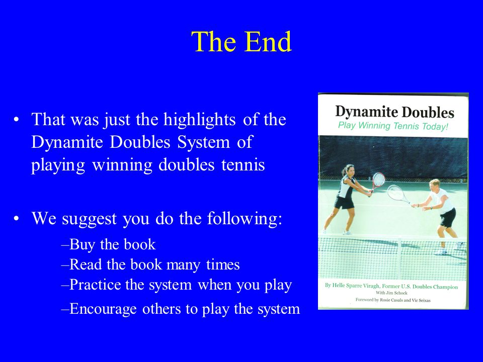 The End That was just the highlights of the Dynamite Doubles System of playing winning doubles tennis.