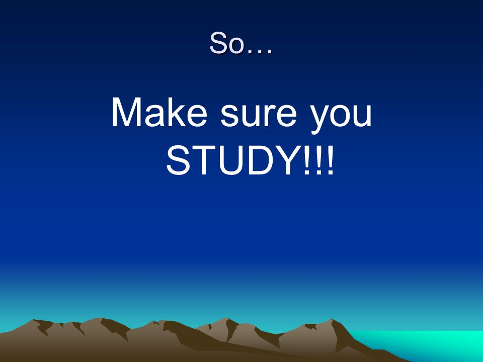 So… Make sure you STUDY!!!