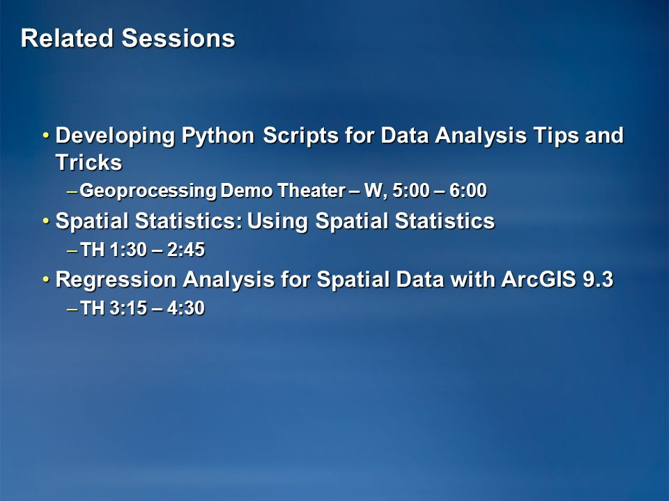 Related Sessions Developing Python Scripts for Data Analysis Tips and Tricks. Geoprocessing Demo Theater – W, 5:00 – 6:00.