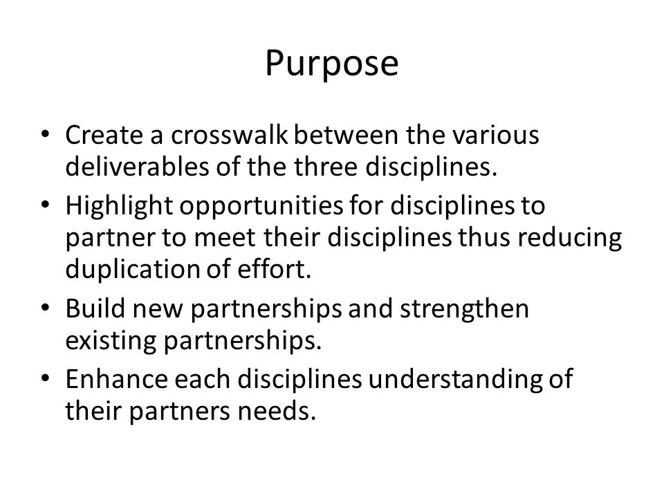 Purpose Create a crosswalk between the various deliverables of the three disciplines.