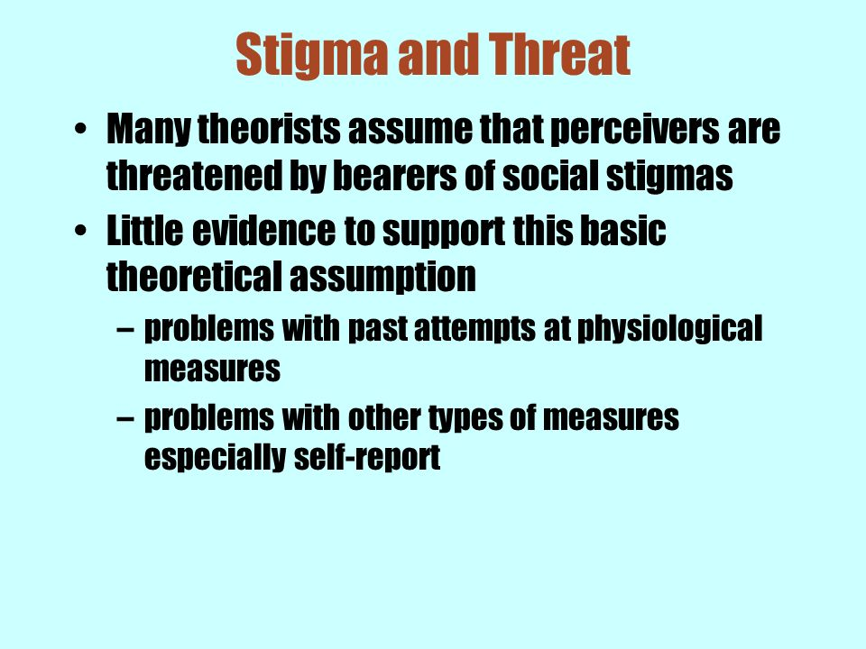 Stigma and Threat Many theorists assume that perceivers are threatened by bearers of social stigmas.