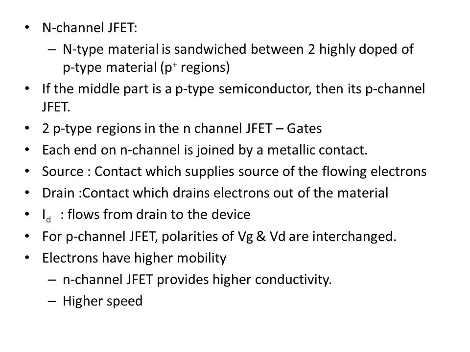 N-channel JFET: N-type material is sandwiched between 2 highly doped of p-type material (p+ regions)