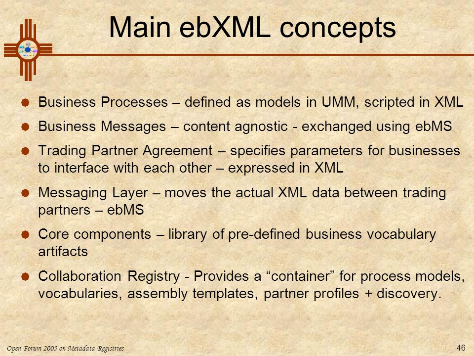 Main ebXML concepts Business Processes – defined as models in UMM, scripted in XML. Business Messages – content agnostic - exchanged using ebMS.