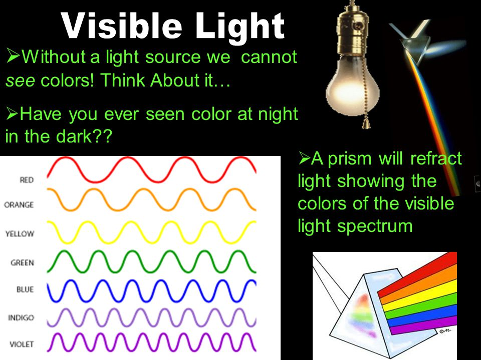Visible Light Without a light source we cannot see colors! Think About it… Have you ever seen color at night in the dark