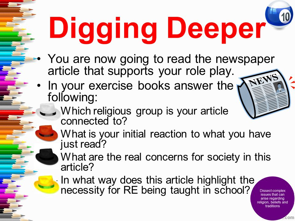Digging Deeper You are now going to read the newspaper article that supports your role play. In your exercise books answer the following:
