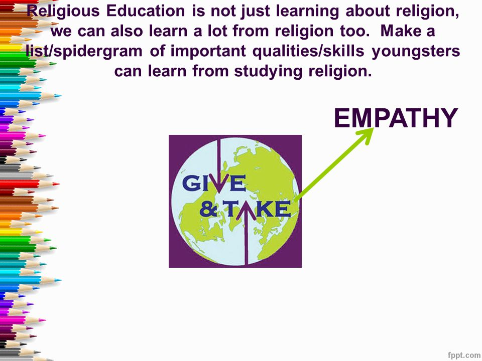 Religious Education is not just learning about religion, we can also learn a lot from religion too. Make a list/spidergram of important qualities/skills youngsters can learn from studying religion.