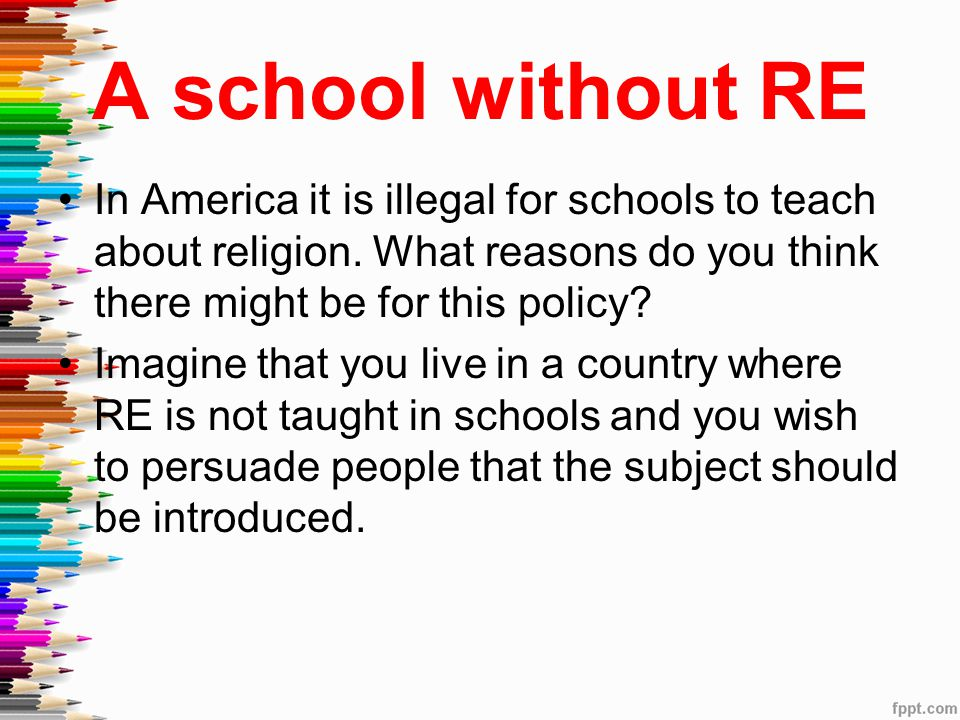 A school without RE In America it is illegal for schools to teach about religion. What reasons do you think there might be for this policy