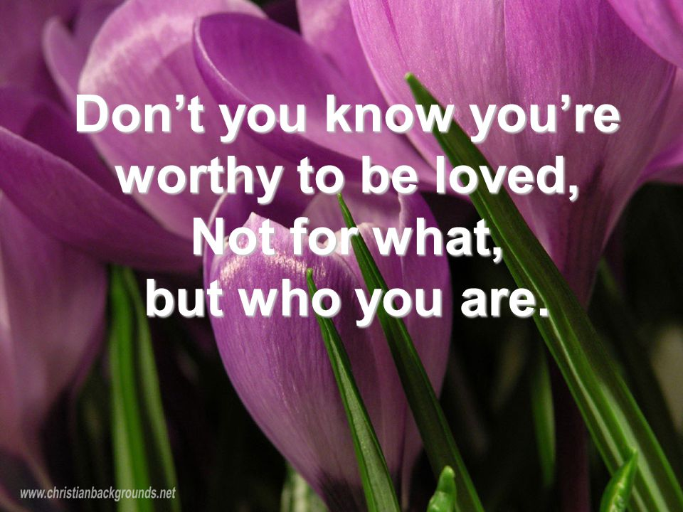 Don't you know you're worthy to be loved, Not for what, but who you are.