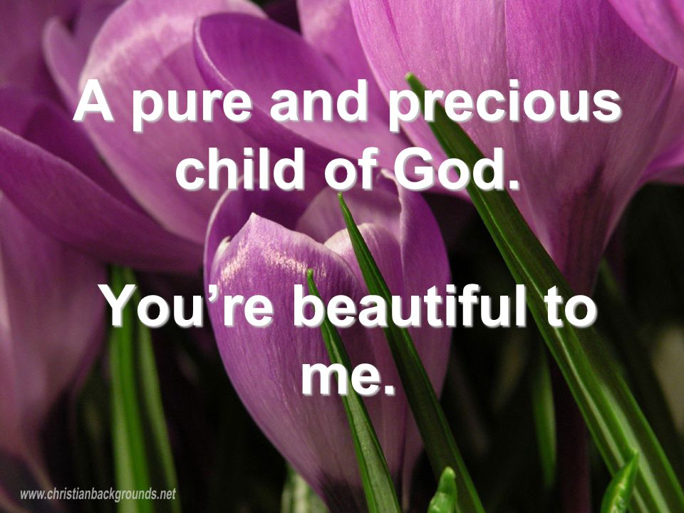 A pure and precious child of God. You're beautiful to me.
