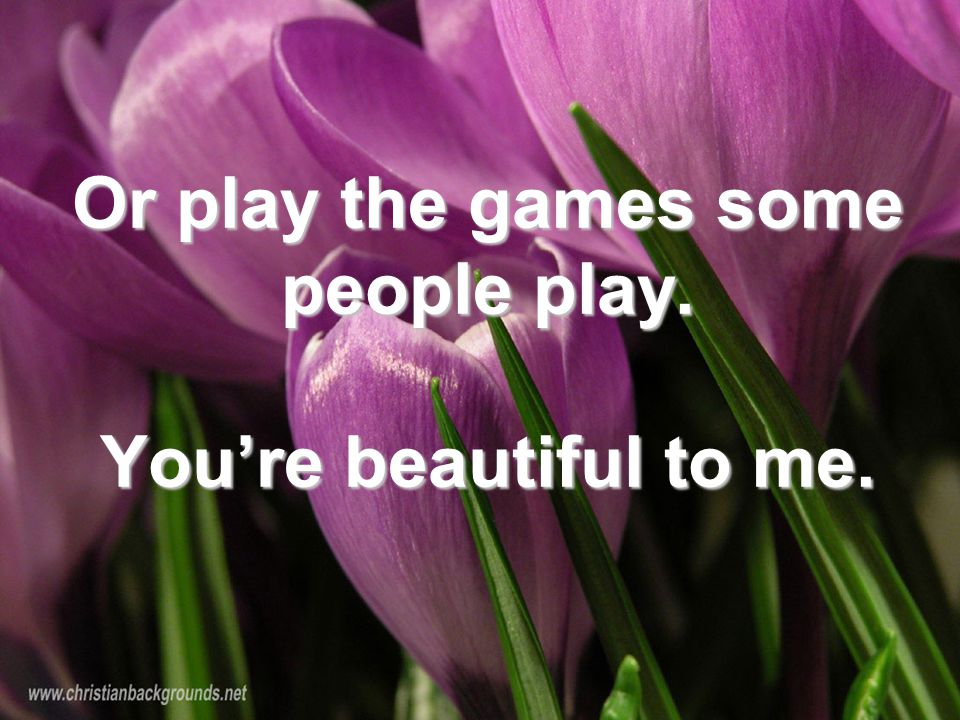 Or play the games some people play. You're beautiful to me.