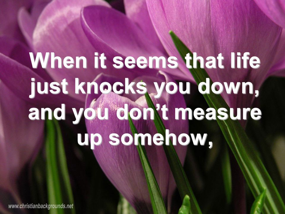 When it seems that life just knocks you down, and you don't measure up somehow,