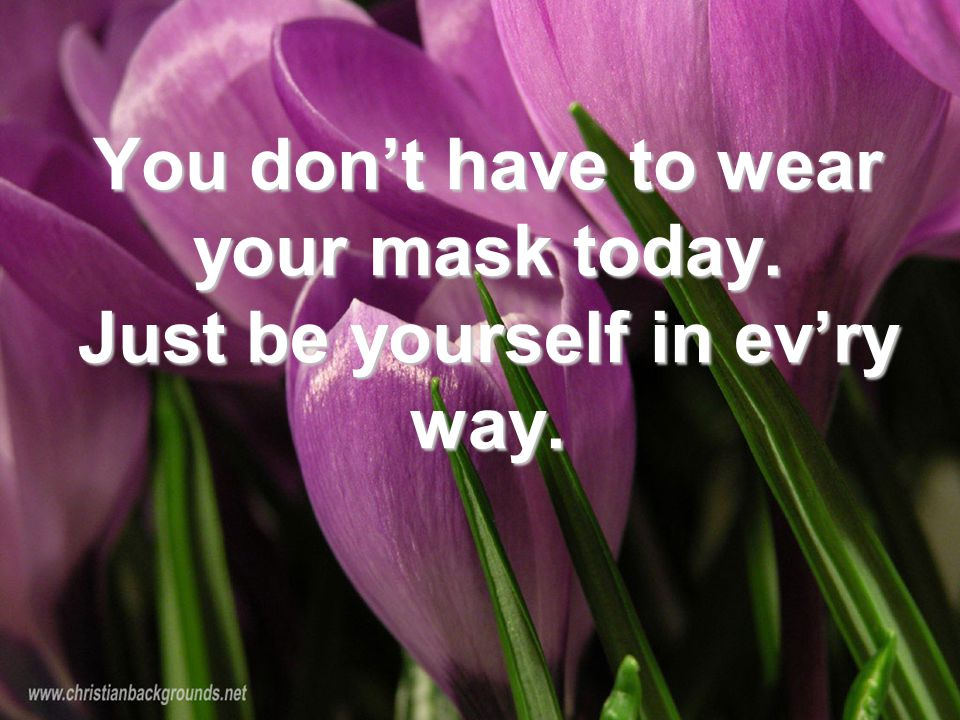 You don't have to wear your mask today. Just be yourself in ev'ry way.