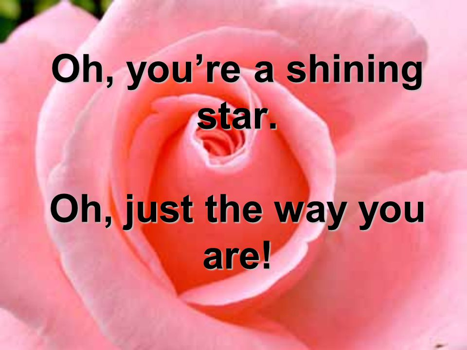Oh, you're a shining star. Oh, just the way you are!