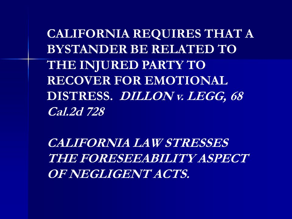 CALIFORNIA REQUIRES THAT A BYSTANDER BE RELATED TO THE INJURED PARTY TO RECOVER FOR EMOTIONAL DISTRESS. DILLON v. LEGG, 68 Cal.2d 728