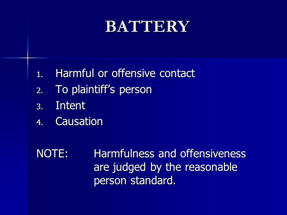 BATTERY Harmful or offensive contact To plaintiff's person Intent