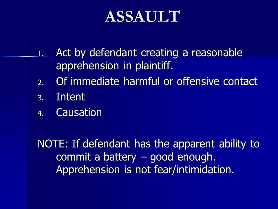 ASSAULT Act by defendant creating a reasonable apprehension in plaintiff. Of immediate harmful or offensive contact.