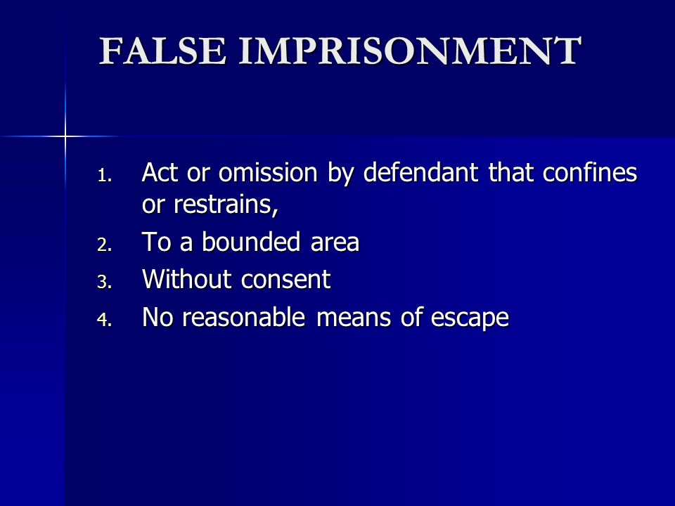 FALSE IMPRISONMENT Act or omission by defendant that confines or restrains, To a bounded area. Without consent.