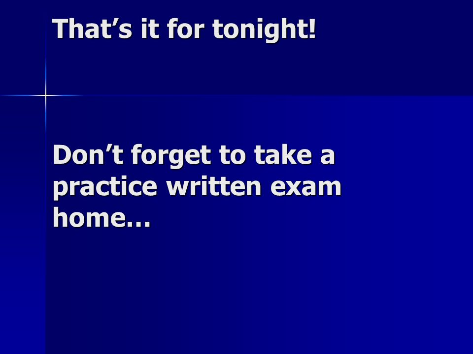 That's it for tonight! Don't forget to take a practice written exam home…