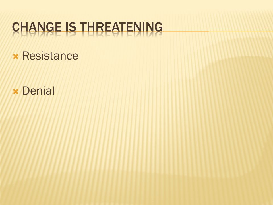 Change is threatening Resistance Denial