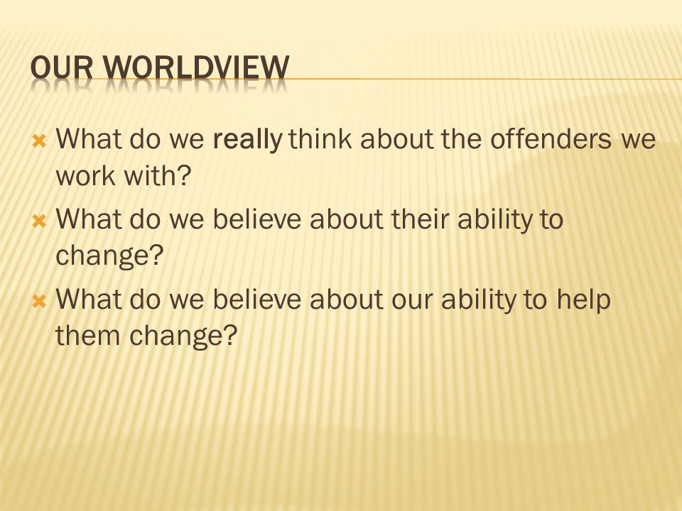 Our worldview What do we really think about the offenders we work with What do we believe about their ability to change