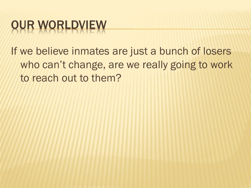 Our worldview If we believe inmates are just a bunch of losers who can't change, are we really going to work to reach out to them