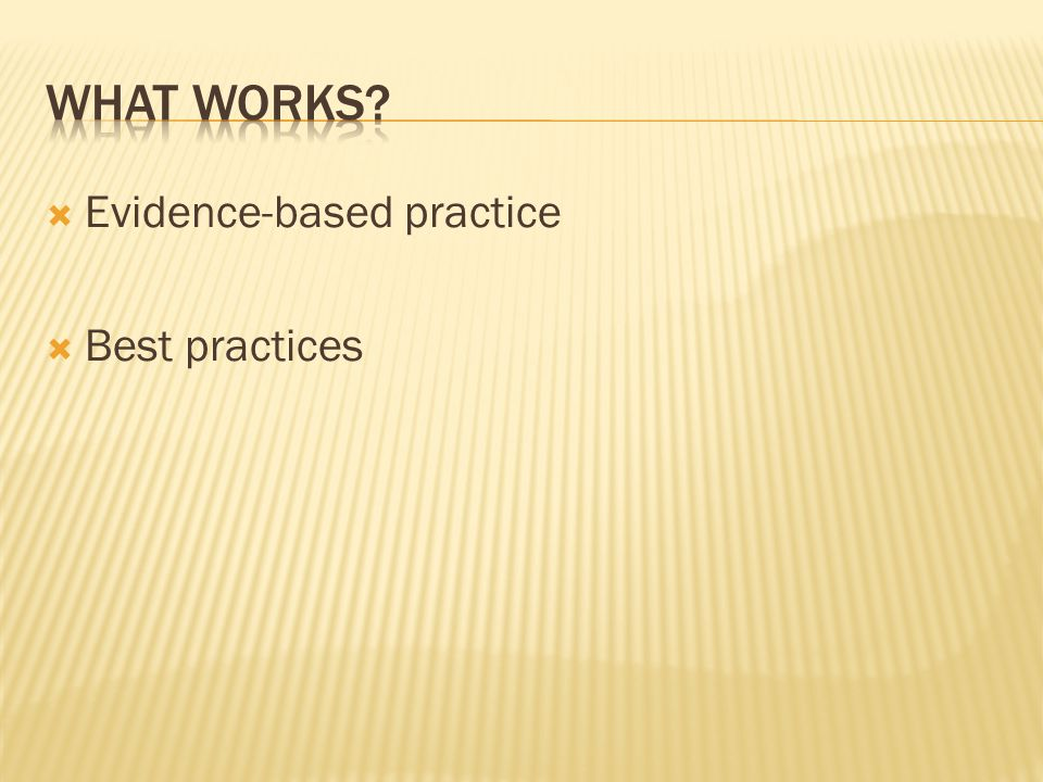 What works Evidence-based practice Best practices