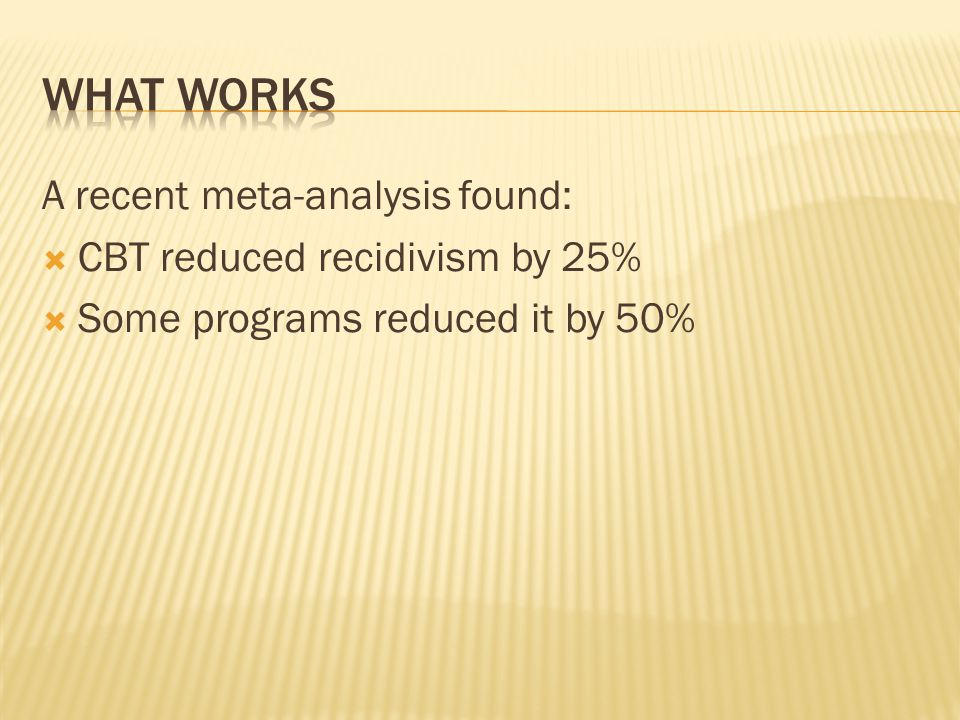 What works A recent meta-analysis found: CBT reduced recidivism by 25%
